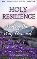 Holy Resilience: Finding the Way Forward (A Christian Writers Collaborations)