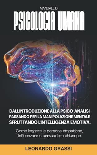 MANUALE DI PSICOLOGIA UMANA: Dall'Introduzione Alla Psico-Analisi Passando Per La Manipolazione Mentale Sfruttando L'Intelligenza Emotiva. Come ... Empatiche, Influenzare E Persuadere Chiunque
