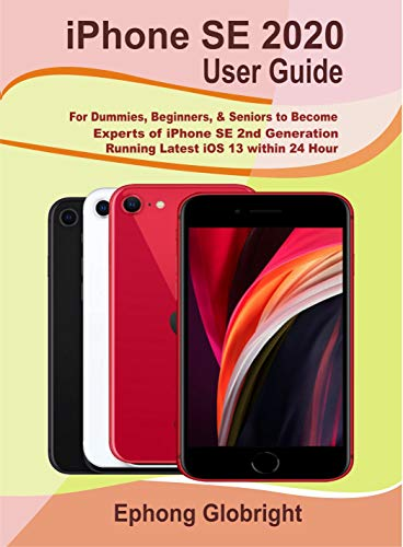 iPhone SE 2020 User Guide: For Dummies, Beginners, & Seniors to Become Experts of iPhone SE 2nd Generation Running Latest iOS 13 within 24 Hour (English Edition)