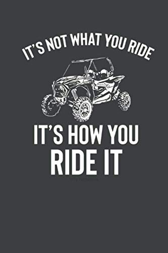It's Not What You Ride It's How You Ride It UTV Notebook: UTV Four Wheeler Quad ATV Notebook Journal Log Book
