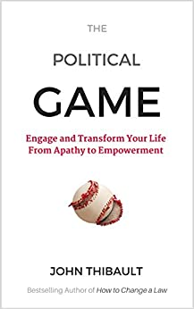 The Political Game: Engage and Transform Your Life From Apathy To Empowerment by [John Thibault]