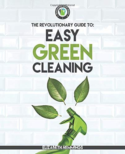 Easy Green Cleaning: Join the Safe, Effective and Eco-Friendly Cleaning Revolution by Using Simple, Inexpensive, Natural, and Non-toxic Ingredients and Recipes to Keep Your Home Sparkling Clean!