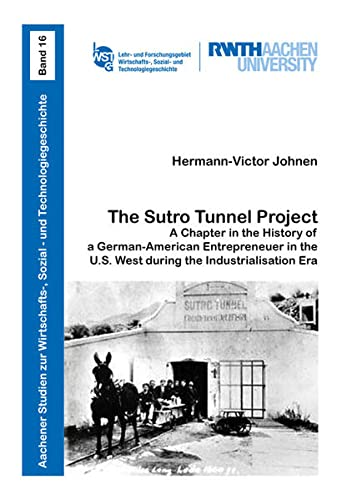 The Sutro Tunnel Project: A Chapter in the History of a German-American Entrepreneuer in the U.S. West during the Industrialisation Era (Aachener ... Sozial- und Technologiegeschichte, Band 16)
