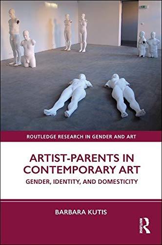 Artist-Parents in Contemporary Art: Gender, Identity, and Domesticity (Routledge Research in Gender and Art)