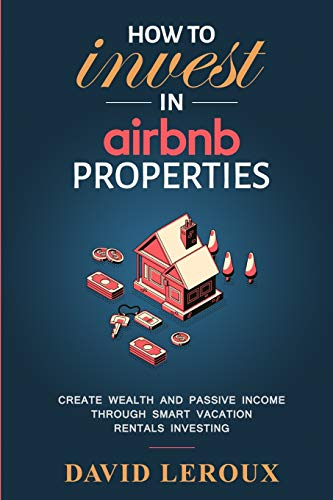 Real Estate Investing Books! - How To Invest in Airbnb Properties: Create Wealth and Passive Income Through Smart Vacation Rentals Investing