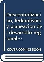 Descentralizacion, federalismo y planeacion del desarrollo regional en Mexico/ Decentralization, Federalism and Planification of The Reginal ... Development in Mexico (Spanish Edition)