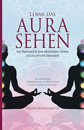 Lerne das Aurasehen: Ein Praxisbuch zum Trainieren deiner hellsichtigen Fähigkeit