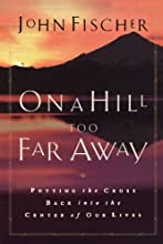 On a Hill Too Far Away: Putting the Cross Back in the Center of Our Lives