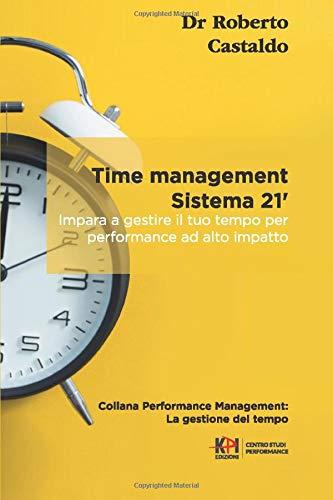 Time management sistema 21': Impara a gestire il tuo tempo per performance ad alto impatto