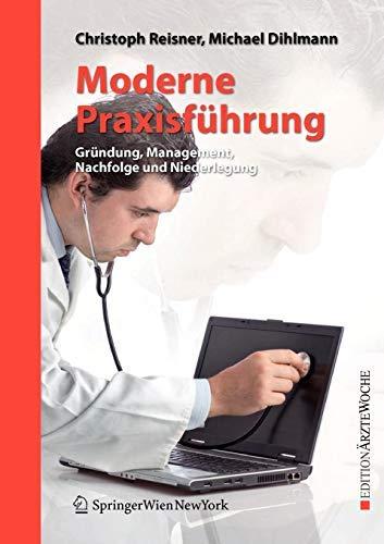 Moderne Praxisführung: Gründung, Management, Nachfolge und Niederlegung (Edition Ärztewoche)