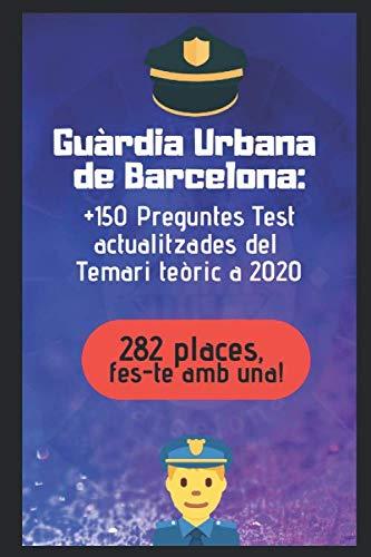 Guàrdia Urbana de Barcelona: +150 Preguntes Test actualitzades del Temari teòric a 2020 (Oposicions a la ciutat de Barcelona)
