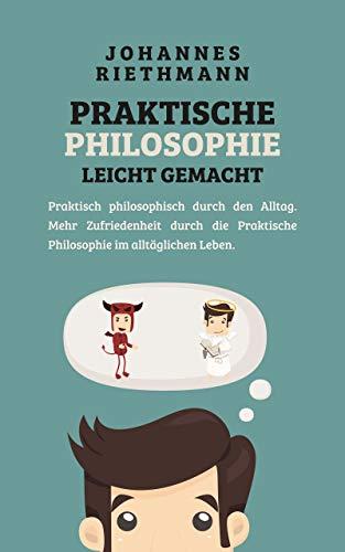Praktische Philosophie leicht gemacht: Praktisch philosophisch durch den Alltag. Mehr Zufriedenheit durch die Praktische Philosophie im alltäglichen Leben.