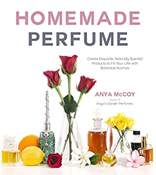 Homemade Perfume  Create Exquisite Naturally Scented Products to Fill Your Life with Botanical Aromas