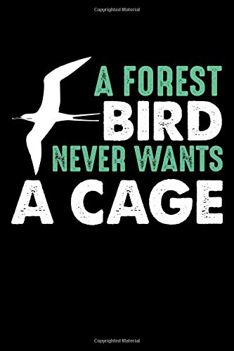 A Forest Bird Never Wants a Cage: Funny Journal and Notebook for Boys Girls Men and Women of All Ages. Lined Paper Note Book.