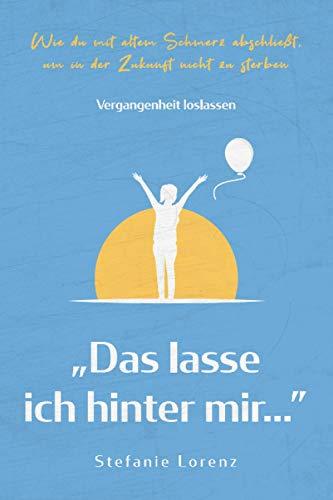 """Vergangenheit loslassen: """"Das lasse ich hinter mir…"""" - Wie du mit altem Schmerz abschließt, um in der Zukunft nicht zu sterben (""""Mein neues Ich"""", Band 3)"""