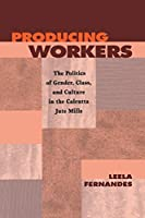 Producing Workers: The Politics of Gender, Class, and Culture in the Calcutta Jute Mills (Critical Histories)