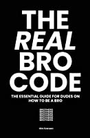 The Real Bro Code: The essential guide for dudes on how to be a bro