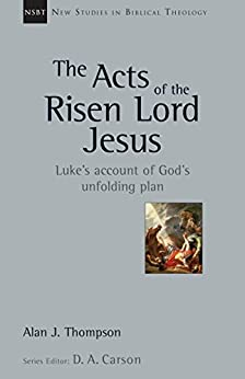 The Acts of the Risen Lord Jesus: Luke's Account of God's Unfolding Plan (New Studies in Biblical Theology Book 27) by [Alan J. Thompson]