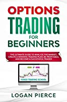 Options Trading for Beginners: The Ultimate Guide to Analyze the Market, Create a Winning Trading Plan, Be Profitable, and Become a Successful Trader