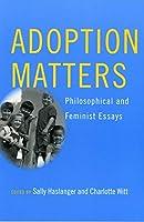 Adoption Matters: Philosophical And Feminist Essays