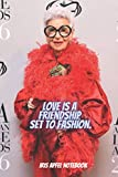 Love is a friendship set to fashion. Iris Apfel Notebook: The Hilarious Notebook/Journal ,blank lined Journal for teens, adults, supporters, fans, ... school, 100 lined pages, size 6 x 9 inches.