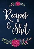 Recipes And Shit: 110 Blank Recipe Journal, Cookbook Blank For Everyone, Empty Blank Recipe Book To Collect The Favorite Recipes You Love In Your Own Custom Cookbook
