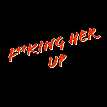 F**king Her Up