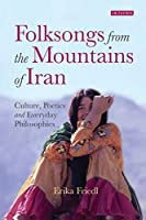 Folksongs from the Mountains of Iran: Culture, Poetics and Everyday Philosophies (International Library of Iranian Studies)