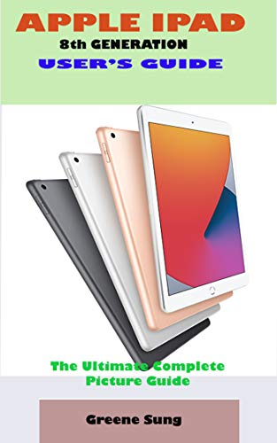 APPLE IPAD 8th GENERATION USER'S GUIDE: A Complete Step By Step User Manual For Starter And Senior To Learn And Maximizing The Latest Apple IPad Device ... And Practical Screenshot (English Edition)