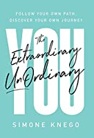 The Extraordinary UnOrdinary You: Follow Your Own Path, Discover Your Own Journey