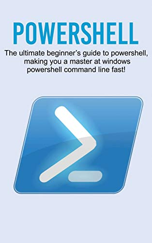 Powershell: The ultimate beginner's guide to Powershell, making you a master at Windows Powershell command line fast!