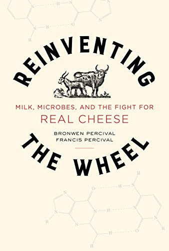 Reinventing the Wheel: Milk, Microbes, and the Fight for Real Cheese (California Studies in Food and Culture, Band 65)