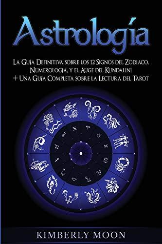 Astrología: La Guía Definitiva sobre los 12 Signos del Zodiaco, Numerología, y el Auge del Kundalini + Una Guía Completa sobre la Lectura del Tarot