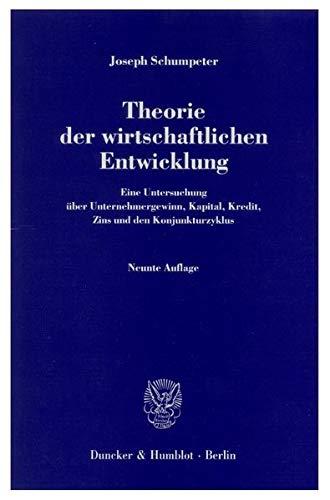 Theorie der wirtschaftlichen Entwicklung.: Eine Untersuchung über Unternehmergewinn, Kapital, Kredit, Zins und den Konjunkturzyklus.