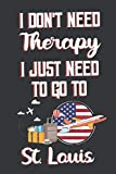 I Don t Need Therapy I Just Need To Go To St. Louis: St. Louis Travel Notebook | St. Louis Vacation Journal | Diary And Logbook Gift | To Do Lists | ... More  | 6x 9 (15.24 x 22.86 cm) 120 Pages