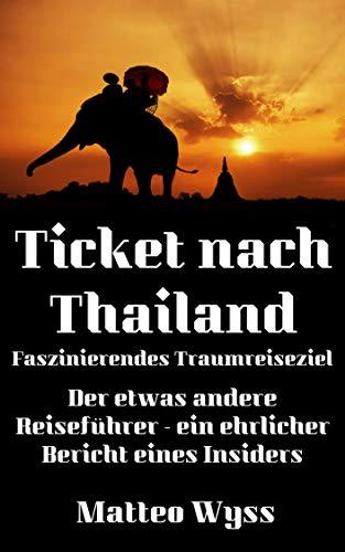 Ticket nach Thailand – Faszinierendes Traumreiseziel: Der etwas andere Reiseführer – ein ehrlicher Bericht eines Insiders