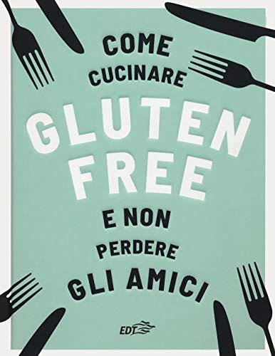 Come cucinare gluten free e non perdere gli amici