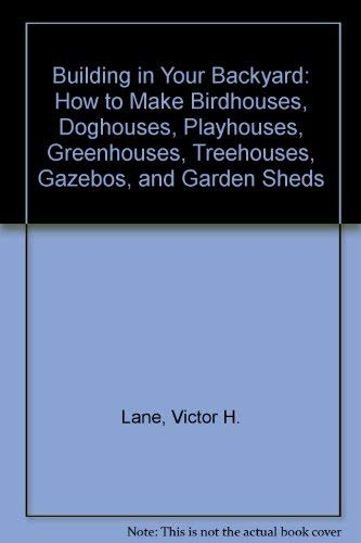 Building in Your Backyard: How to Make Birdhouses, Doghouses, Playhouses, Greenhouses, Treehouses, Gazebos, and Garden Sheds