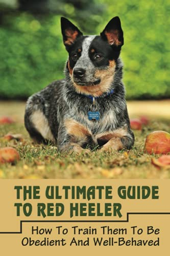 The Ultimate Guide To Red Heeler: How To Train Them To Be Obedient And Well-Behaved: Red Heeler Commands For Red Heeler