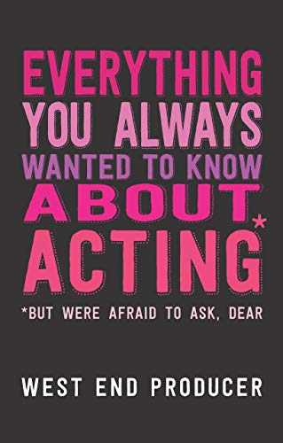 Everything You Always Wanted to Know About Acting: (*But Were Afraid To Ask, Dear)