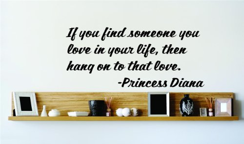 If you find someone you love in your life then hang onto that love. - Princess Diana Saying Inspirational Life Quote Wall Decal Vinyl Peel & Stick Sticker Graphic Design Home Decor Living Room Bedroom Bathroom Lettering Detail Picture Art - Size : 8 Inches X 20 Inches - 22 Colors Available