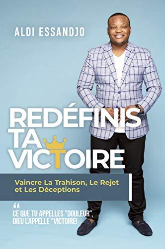 Redéfinis Ta Victoire : Vaincre La Trahison, Le Rejet et Les Déceptions (French...
