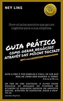 Guia prático de como gerar negócios através das Mídias Sociais: Gere relacionamentos que geram negócios para a sua empresa (Portuguese Edition) by [Ney Lins]