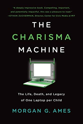 The Charisma Machine: The Life, Death, and Legacy of One Laptop per Child (Infrastructures)