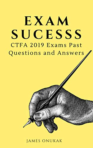 Exam success: CTFA 2019 Exams Past Questions and Answers (Educational)