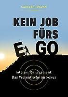 Kein Job Fuers Ego: Interim Management: Das Wesentliche im Fokus