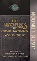 The Works of Jack London, Vol. 15 (of 17): The Sea-Wolf; The son of the wolf; The Strength of the Strong (Moon Classics)