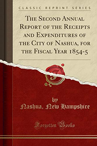 The Second Annual Report of the Receipts and Expenditures of the City of Nashua, for the Fiscal Year 1854-5 (Classic Reprint)