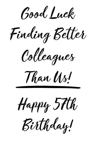 Good Luck Finding Better Colleagues Than Us! Happy 57th Birthday: Funny 57th Birthday Card Journal / Notebook / Diary / Greetings / Co-Worker Appreciation Gift (6 x 9 - 110 Blank Lined Pages)
