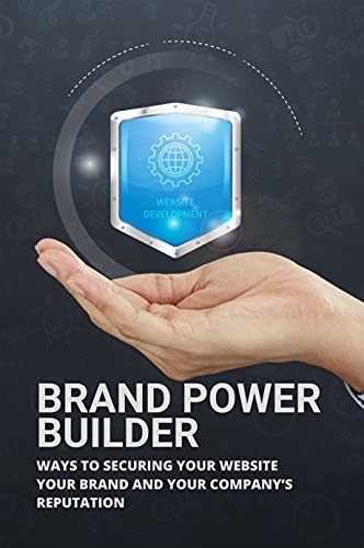 Brand Power Builder: Ways To Securing Your Website, Your Brand And Your Company's Reputation: Brand Protection Security (English Edition)